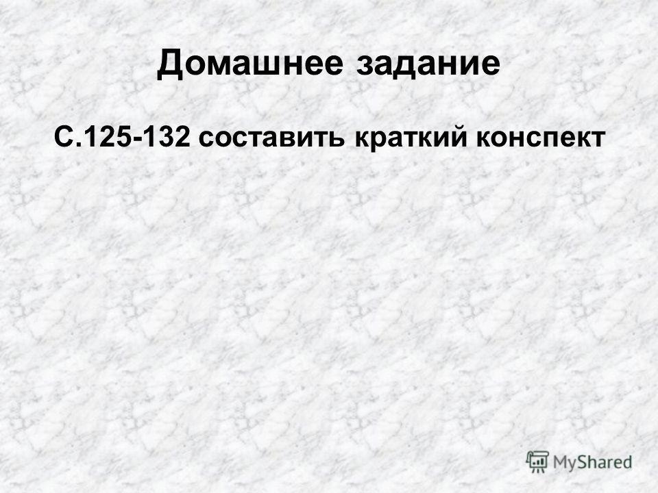 Домашнее задание С.125-132 составить краткий конспект