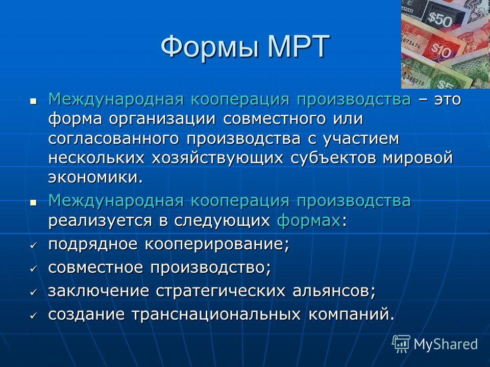 Формы МРТ Международная кооперация производства – это форма организации совместного или согласованного производства с участием нескольких хозяйствующих субъектов мировой экономики. Международная кооперация производства – это форма организации совмест