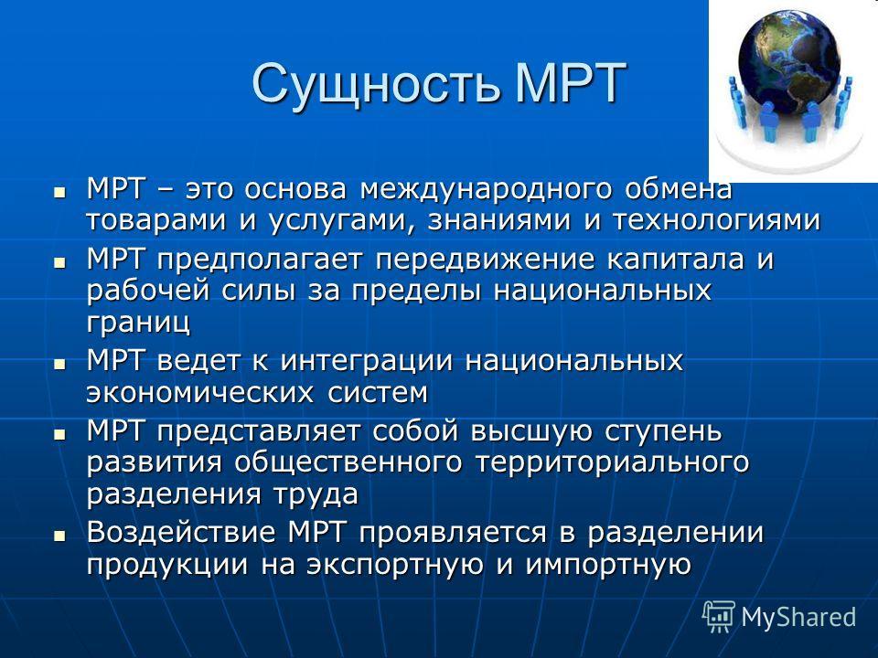 Сущность МРТ МРТ – это основа международного обмена товарами и услугами, знаниями и технологиями МРТ – это основа международного обмена товарами и услугами, знаниями и технологиями МРТ предполагает передвижение капитала и рабочей силы за пределы наци