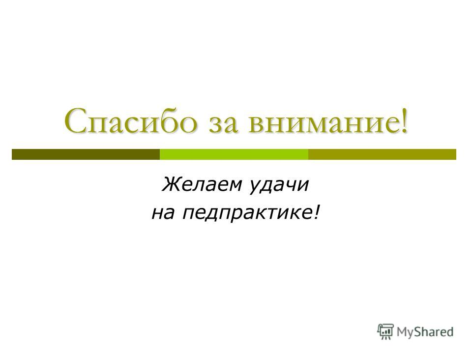 Спасибо за внимание! Желаем удачи на педпрактике!