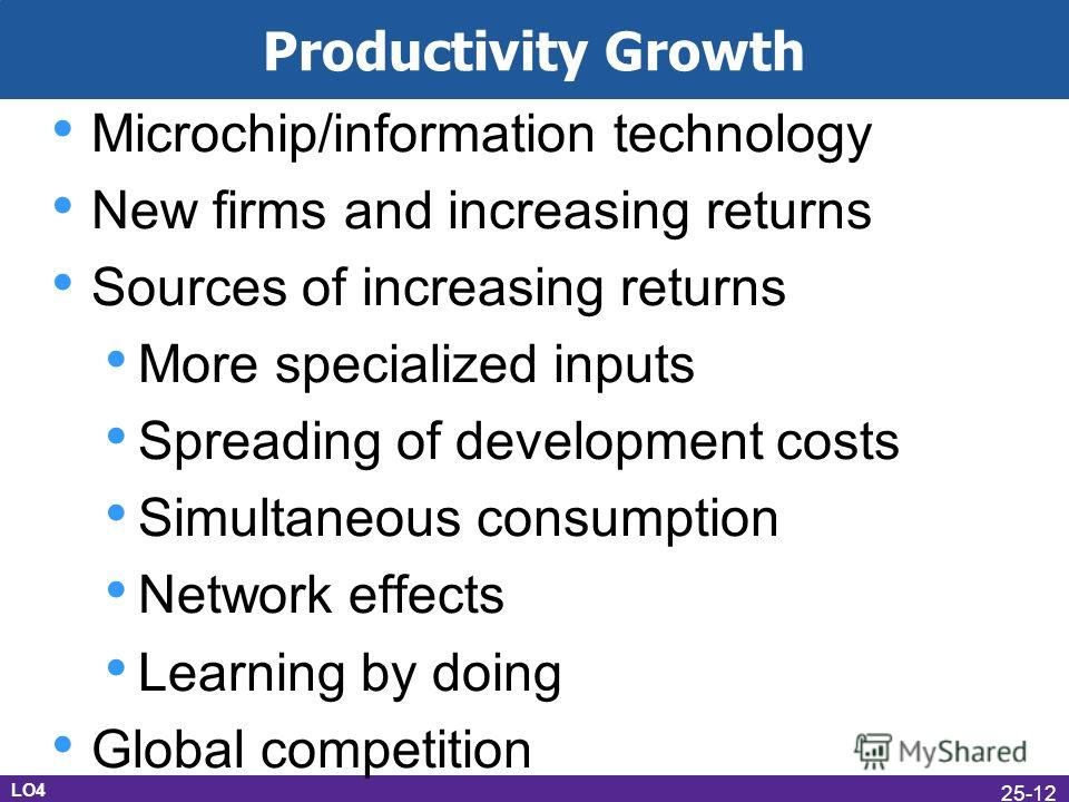 Productivity Growth Microchip/information technology New firms and increasing returns Sources of increasing returns More specialized inputs Spreading of development costs Simultaneous consumption Network effects Learning by doing Global competition L