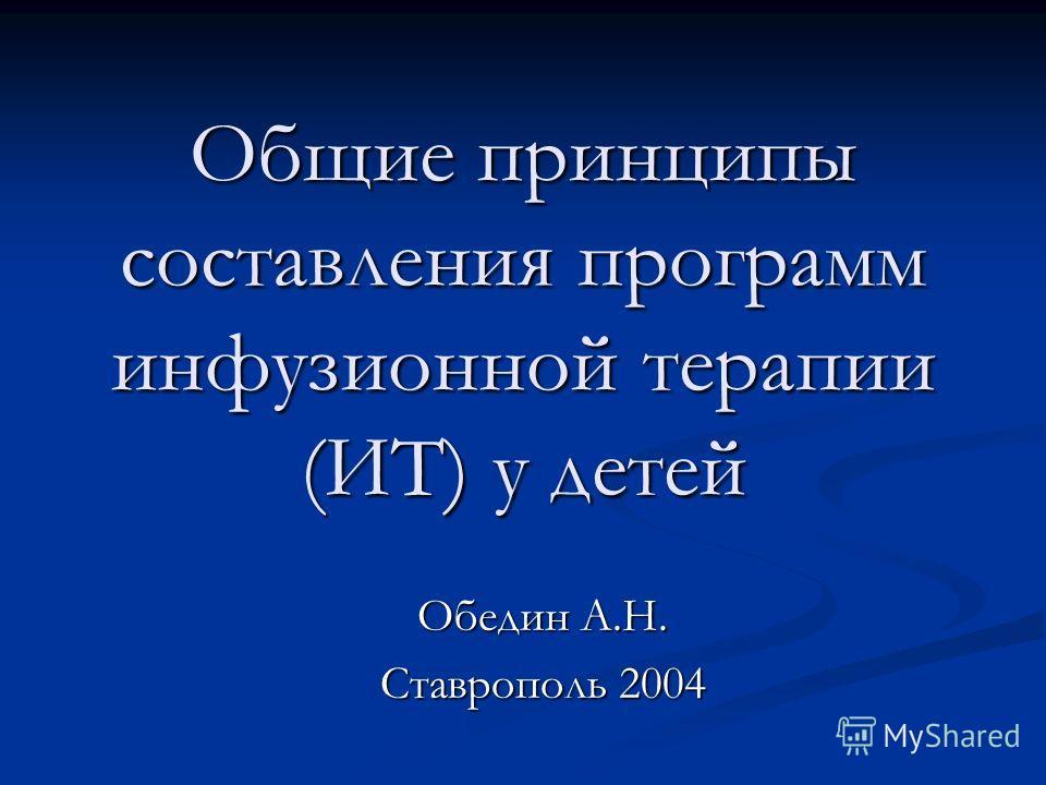 Общие принципы составления программ инфузионной терапии (ИТ) у детей Обедин А.Н. Ставрополь 2004