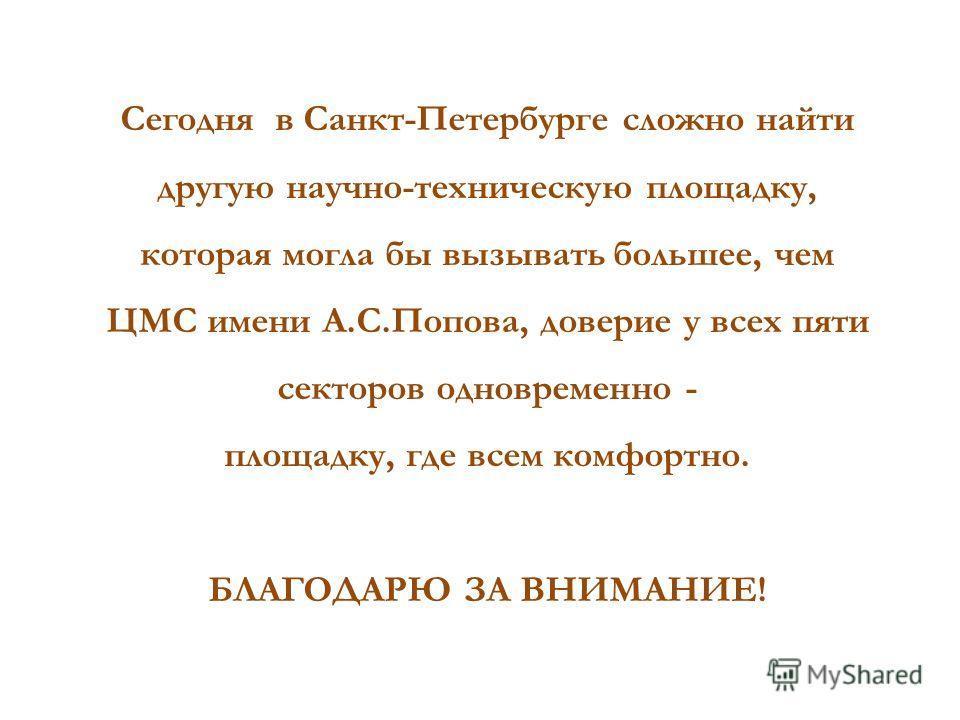 Сегодня в Санкт-Петербурге сложно найти другую научно-техническую площадку, которая могла бы вызывать большее, чем ЦМС имени А.С.Попова, доверие у всех пяти секторов одновременно - площадку, где всем комфортно. БЛАГОДАРЮ ЗА ВНИМАНИЕ!