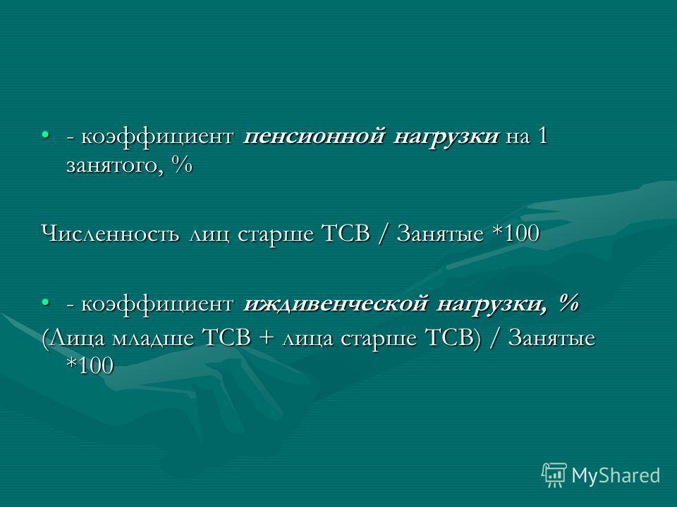 - коэффициент пенсионной нагрузки на 1 занятого, %- коэффициент пенсионной нагрузки на 1 занятого, % Численность лиц старше ТСВ / Занятые *100 - коэффициент иждивенческой нагрузки, %- коэффициент иждивенческой нагрузки, % (Лица младше ТСВ + лица стар