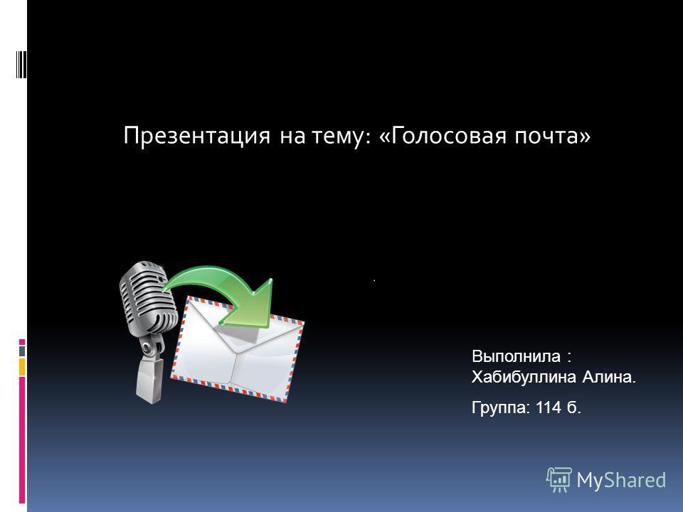 Презентация на тему: «Голосовая почта» Выполнила : Хабибуллина Алина. Группа: 114 б.