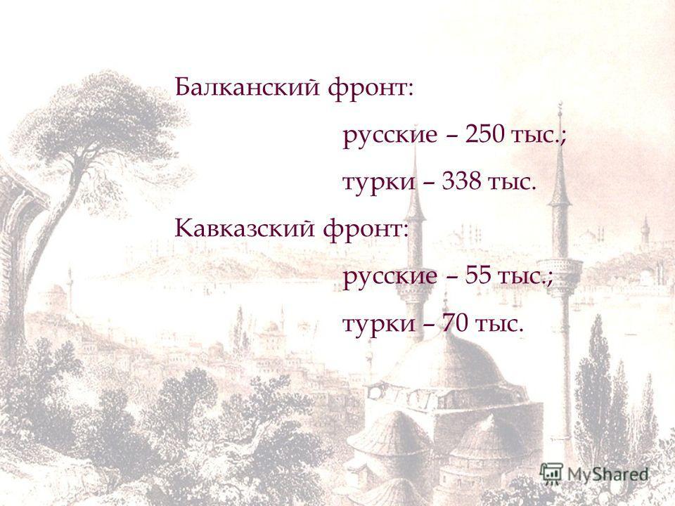 Балканский фронт: русские – 250 тыс.; турки – 338 тыс. Кавказский фронт: русские – 55 тыс.; турки – 70 тыс.