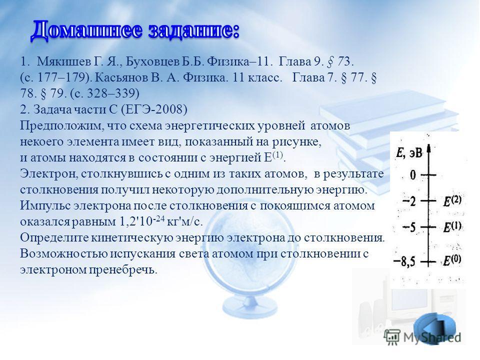 1. Мякишев Г. Я., Буховцев Б.Б. Физика–11. Глава 9. § 73. (с. 177–179). Касьянов В. А. Физика. 11 класс. Глава 7. § 77. § 78. § 79. (с. 328–339) 2. Задача части С (ЕГЭ-2008) Предположим, что схема энергетических уровней атомов некоего элемента имеет