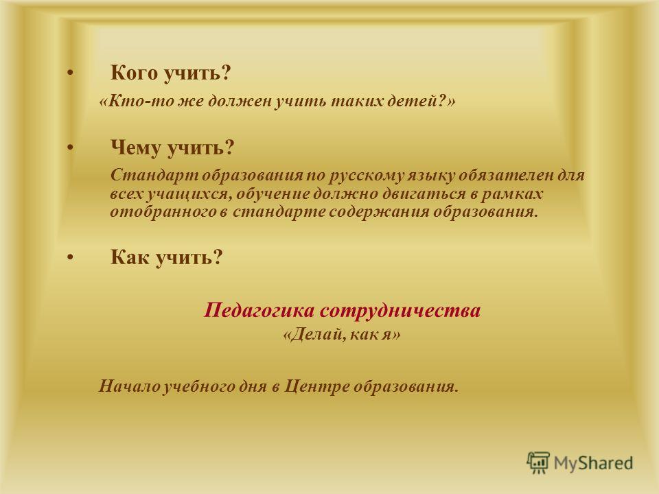 Кого учить? «Кто-то же должен учить таких детей?» Чему учить? Стандарт образования по русскому языку обязателен для всех учащихся, обучение должно двигаться в рамках отобранного в стандарте содержания образования. Как учить? Педагогика сотрудничества