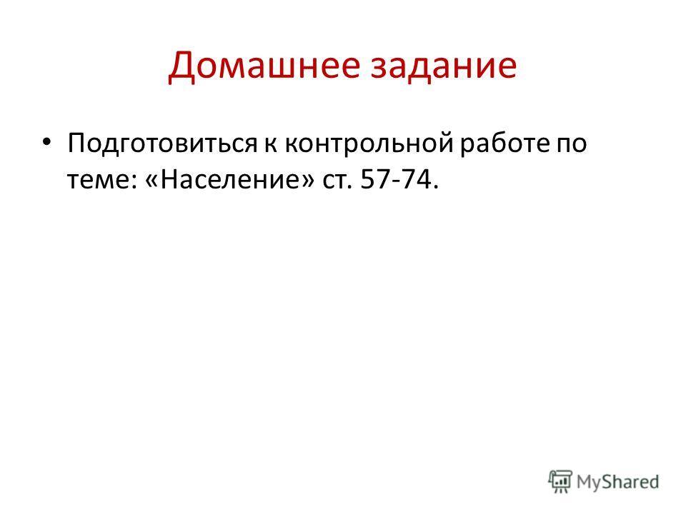 Домашнее задание Подготовиться к контрольной работе по теме: «Население» ст. 57-74.