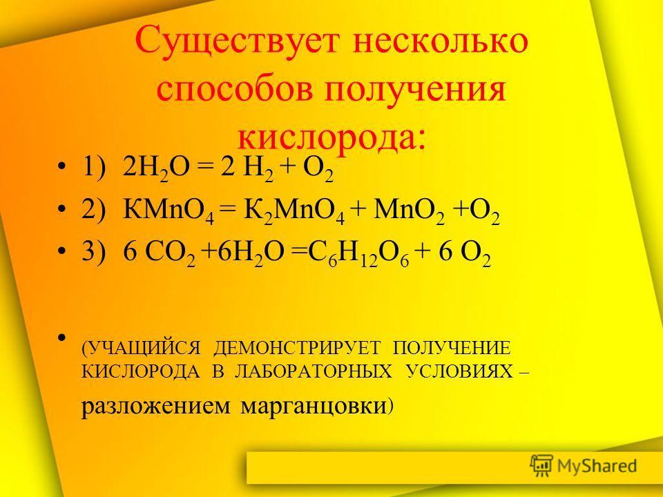 Существует несколько способов получения кислорода: 1)2Н 2 О = 2 Н 2 + О 2 2)КМnО 4 = К 2 МnО 4 + МnО 2 +О 2 3)6 СО 2 +6Н 2 О =С 6 Н 12 О 6 + 6 О 2 (УЧАЩИЙСЯ ДЕМОНСТРИРУЕТ ПОЛУЧЕНИЕ КИСЛОРОДА В ЛАБОРАТОРНЫХ УСЛОВИЯХ – разложением марганцовки )
