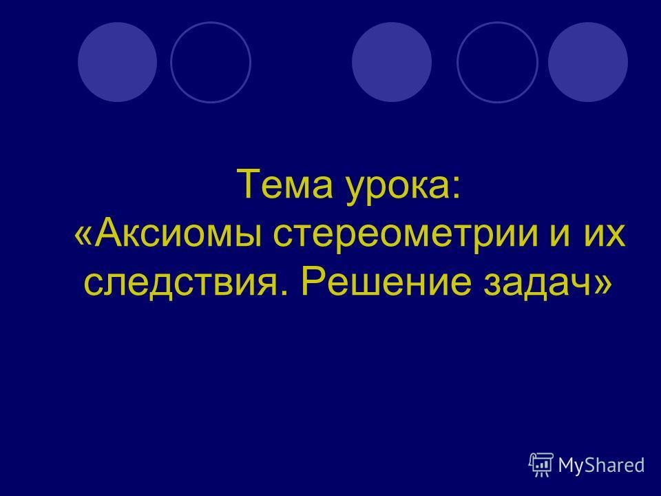 Тема урока: «Аксиомы стереометрии и их следствия. Решение задач»