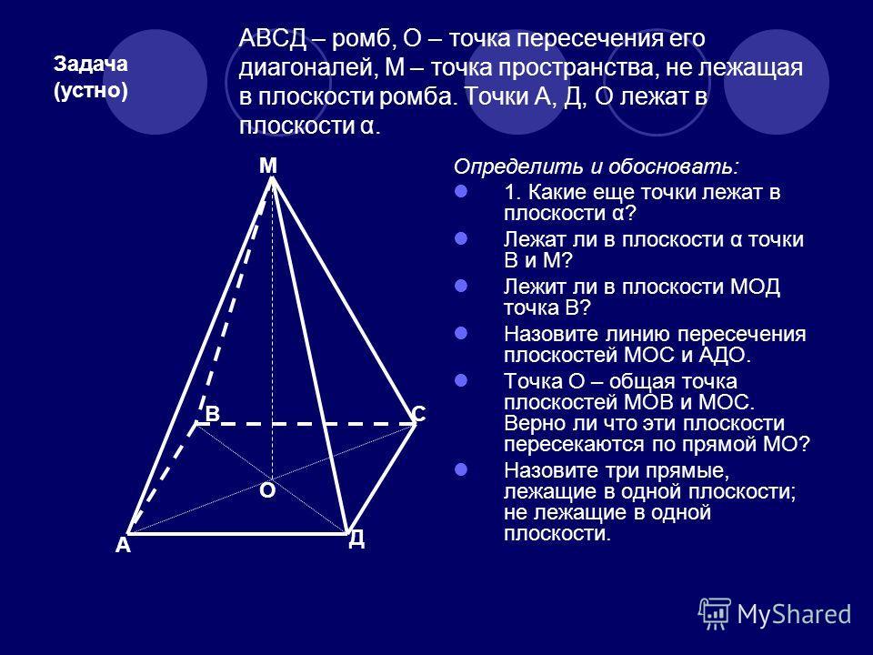 АВСД – ромб, О – точка пересечения его диагоналей, М – точка пространства, не лежащая в плоскости ромба. Точки А, Д, О лежат в плоскости α. Определить и обосновать: 1. Какие еще точки лежат в плоскости α? Лежат ли в плоскости α точки В и М? Лежит ли