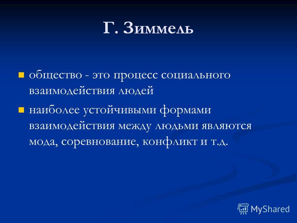 Г. Зиммель общество - это процесс социального взаимодействия людей наиболее устойчивыми формами взаимодействия между людьми являются мода, соревнование, конфликт и т.д.