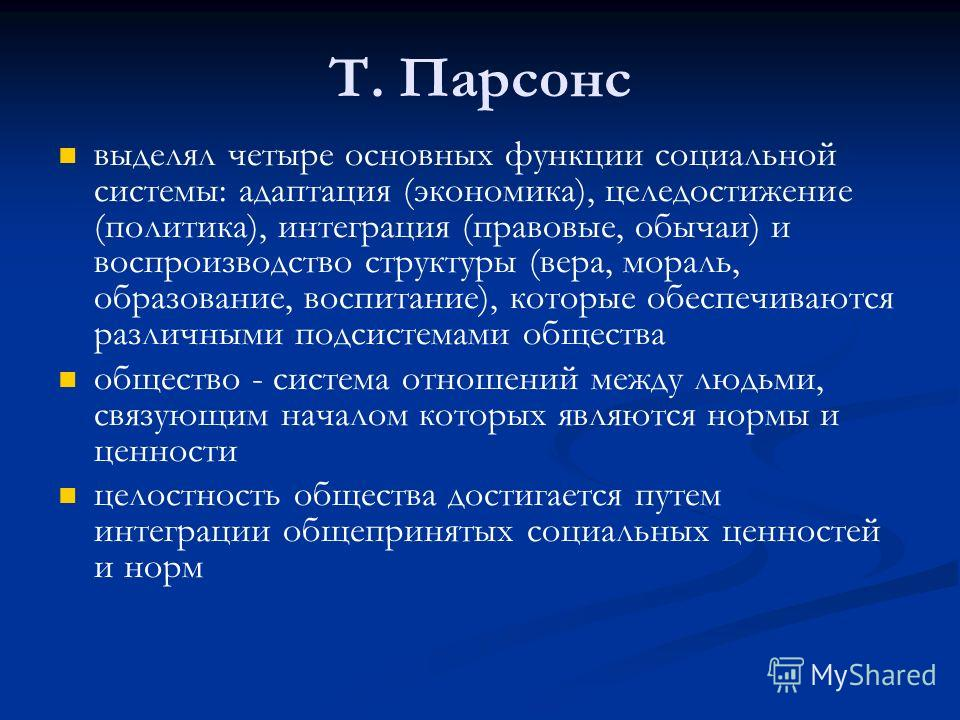 Т. Парсонс выделял четыре основных функции социальной системы: адаптация (экономика), целедостижение (политика), интеграция (правовые, обычаи) и воспроизводство структуры (вера, мораль, образование, воспитание), которые обеспечиваются различными подс