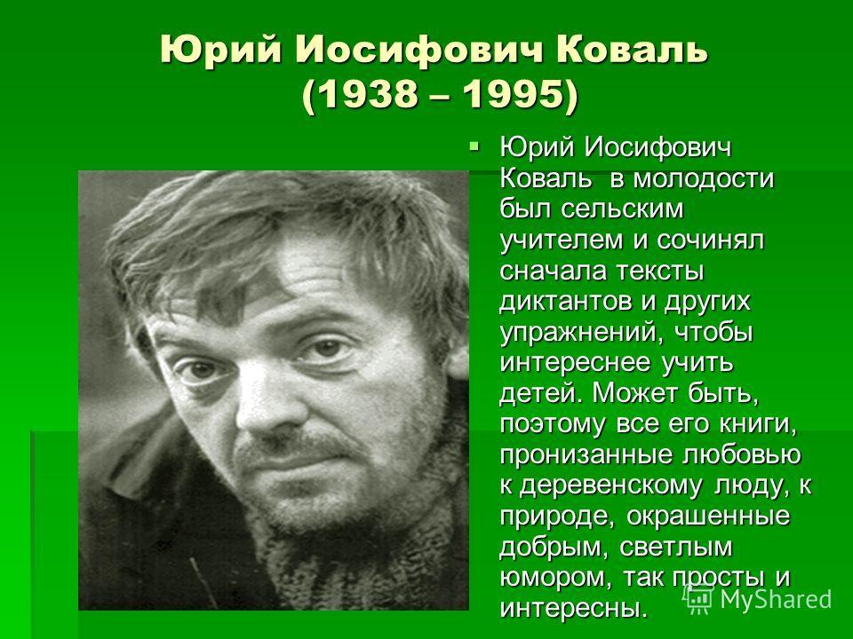 Юрий Иосифович Коваль (1938 – 1995) Юрий Иосифович Коваль в молодости был сельским учителем и сочинял сначала тексты диктантов и других упражнений, чтобы интереснее учить детей. Может быть, поэтому все его книги, пронизанные любовью к деревенскому лю