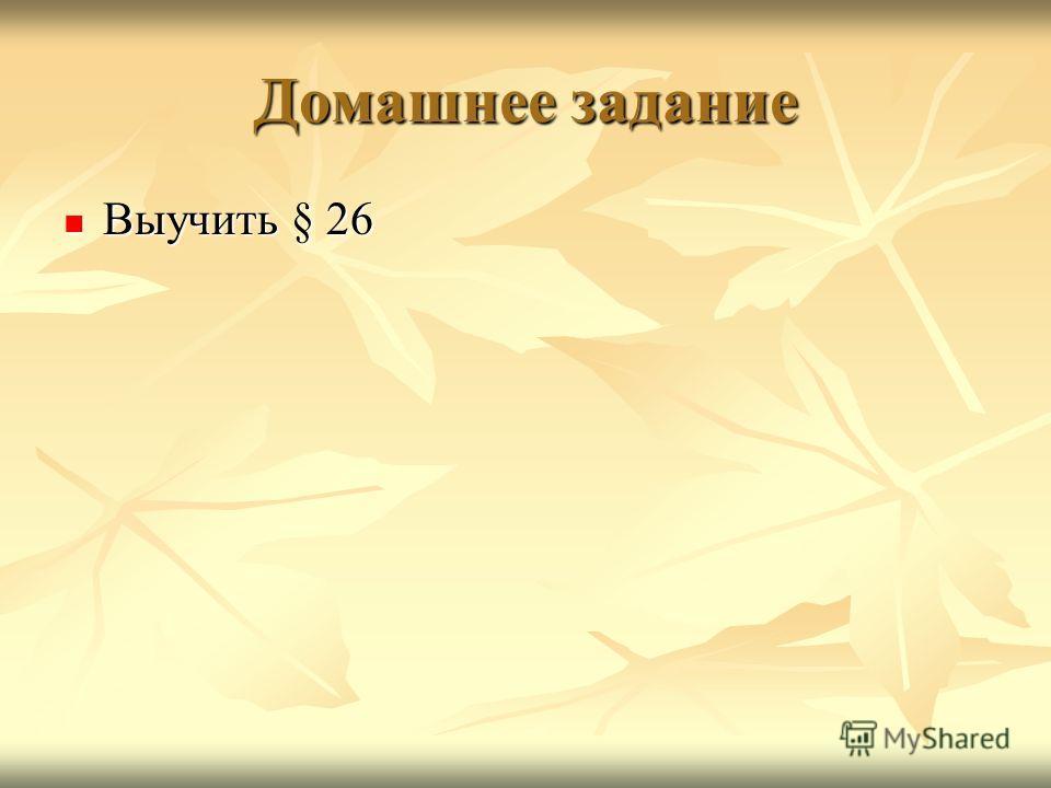 Домашнее задание Выучить § 26 Выучить § 26