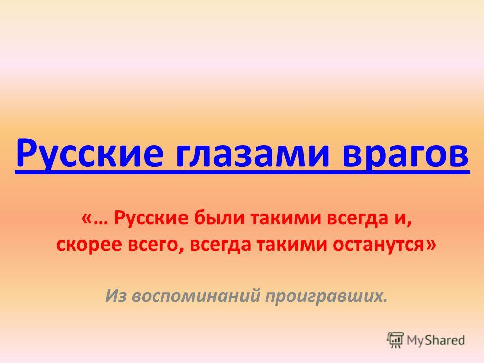 Русские глазами врагов «… Русские были такими всегда и, скорее всего, всегда такими останутся» Из воспоминаний проигравших.