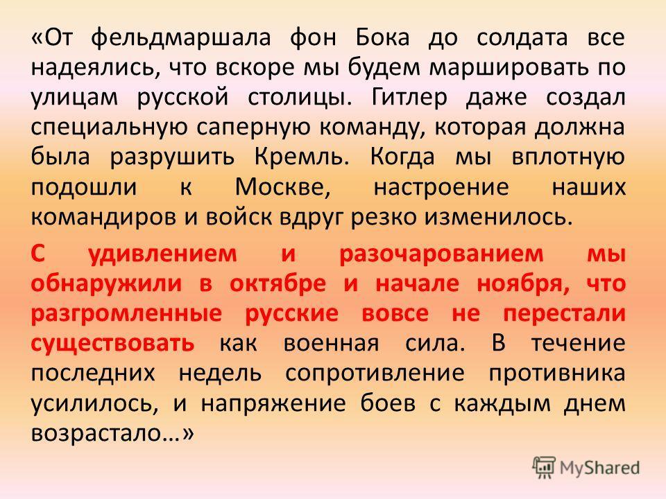 «От фельдмаршала фон Бока до солдата все надеялись, что вскоре мы будем маршировать по улицам русской столицы. Гитлер даже создал специальную саперную команду, которая должна была разрушить Кремль. Когда мы вплотную подошли к Москве, настроение наших