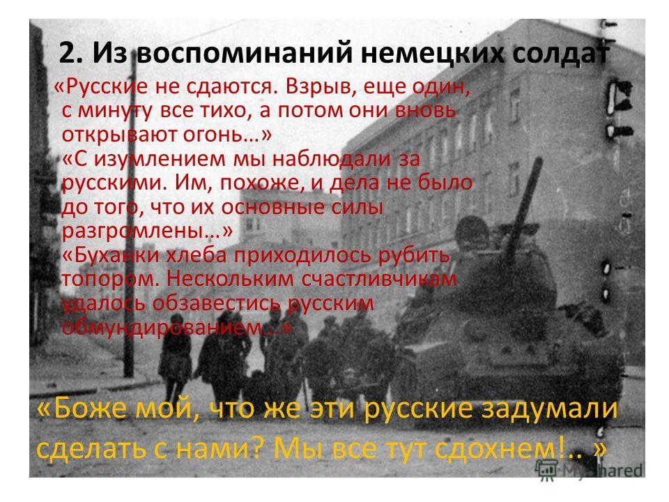 2. Из воспоминаний немецких солдат «Русские не сдаются. Взрыв, еще один, с минуту все тихо, а потом они вновь открывают огонь…» «С изумлением мы наблюдали за русскими. Им, похоже, и дела не было до того, что их основные силы разгромлены…» «Буханки хл