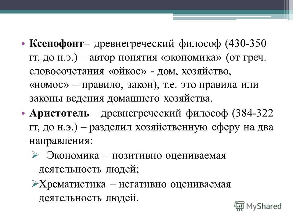 Ксенофонт– древнегреческий философ (430-350 гг, до н.э.) – автор понятия «экономика» (от греч. словосочетания «ойкос» - дом, хозяйство, «номос» – правило, закон), т.е. это правила или законы ведения домашнего хозяйства. Аристотель – древнегреческий ф