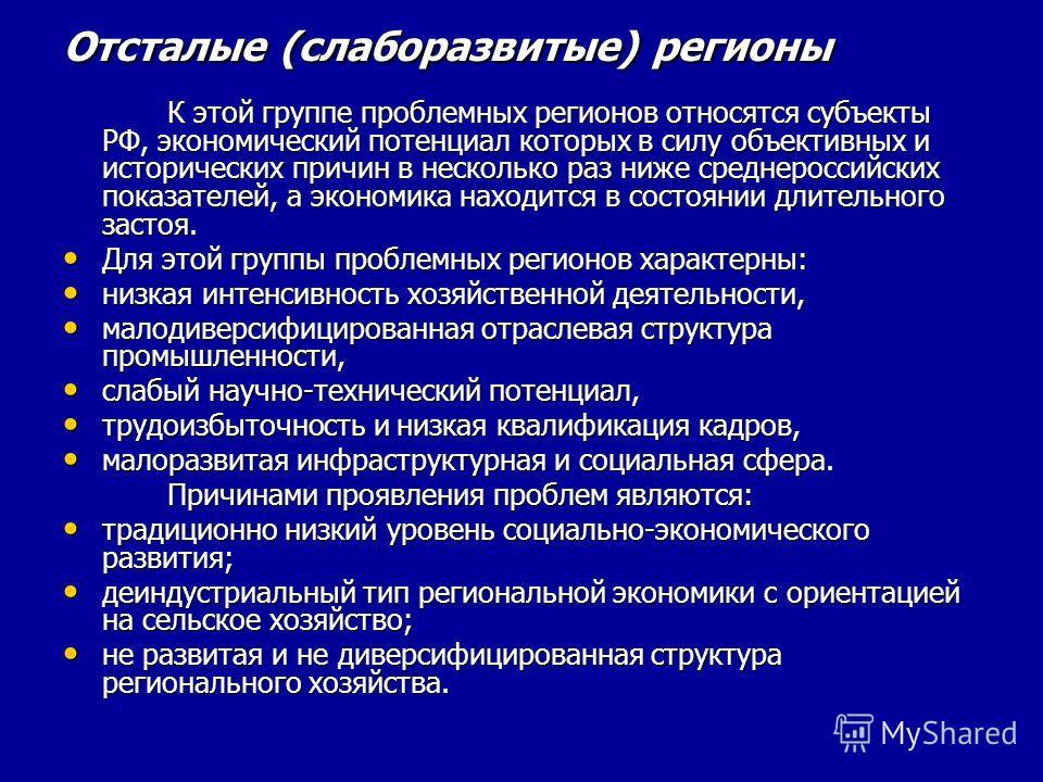 Отсталые (слаборазвитые) регионы К этой группе проблемных регионов относятся субъекты РФ, экономический потенциал которых в силу объективных и исторических причин в несколько раз ниже среднероссийских показателей, а экономика находится в состоянии дл