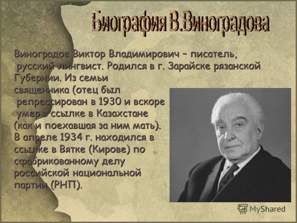 Виноградов Виктор Владимирович – писатель, русский лингвист. Родился в г. Зарайске рязанской русский лингвист. Родился в г. Зарайске рязанской Губернии. Из семьи священника (отец был репрессирован в 1930 и вскоре репрессирован в 1930 и вскоре умер в