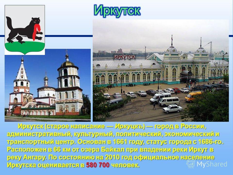Иркутск ( старое написание Иркуцкъ ) город в России, административный, культурный, политический, экономический и транспортный центр. Основан в 1661 году, статус города с 1686- го. Расположен в 66 км от озера Байкал при впадении реки Иркут в реку Анга