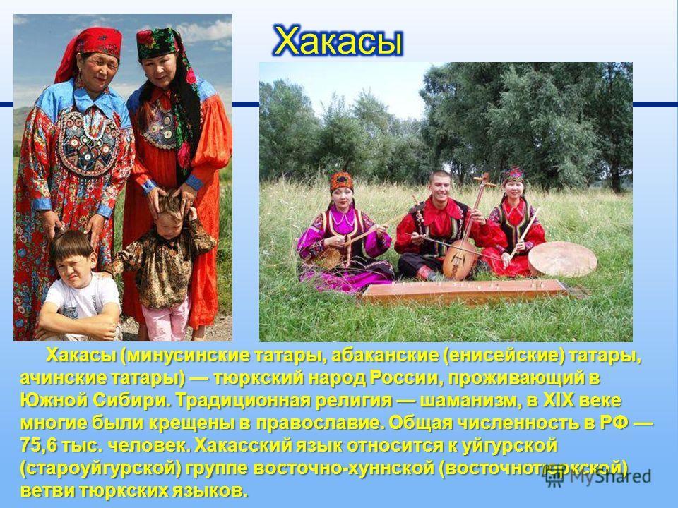 Хакасы ( минусинские татары, абаканские ( енисейские ) татары, ачинские татары ) тюркский народ России, проживающий в Южной Сибири. Традиционная религия шаманизм, в XIX веке многие были крещены в православие. Общая численность в РФ 75,6 тыс. человек.