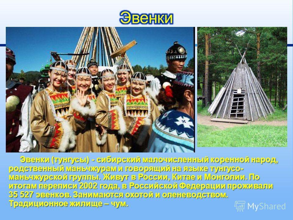 Эвенки ( тунгусы ) - сибирский малочисленный коренной народ, родственный маньчжурам и говорящий на языке тунгусо - маньчжурской группы. Живут в России, Китае и Монголии. По итогам переписи 2002 года, в Российской Федерации проживали 35 527 эвенков. З