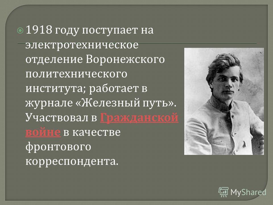 1918 году поступает на электротехническое отделение Воронежского политехнического института ; работает в журнале « Железный путь ». Участвовал в Гражданской войне в качестве фронтового корреспондента. Гражданской войне