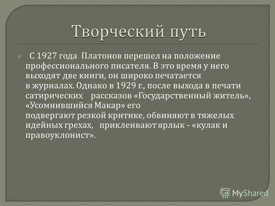 С 1927 года Платонов перешел на положение профессионального писателя. В это время у него выходят две книги, он широко печатается в журналах. Однако в 1929 г., после выхода в печати сатирических рассказов « Государственный житель », « Усомнившийся Мак