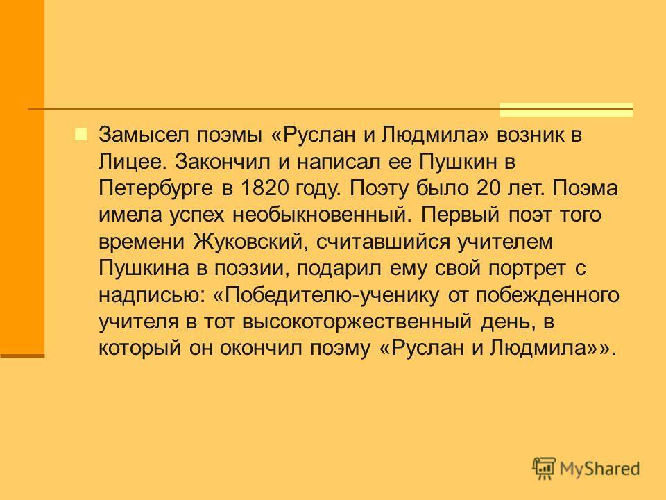 Замысел поэмы «Руслан и Людмила» возник в Лицее. Закончил и написал ее Пушкин в Петербурге в 1820 году. Поэту было 20 лет. Поэма имела успех необыкновенный. Первый поэт того времени Жуковский, считавшийся учителем Пушкина в поэзии, подарил ему свой п