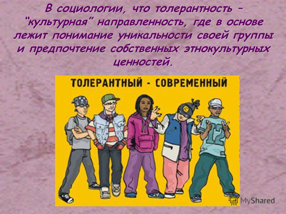 В социологии, что толерантность – культурная направленность, где в основе лежит понимание уникальности своей группы и предпочтение собственных этнокультурных ценностей.