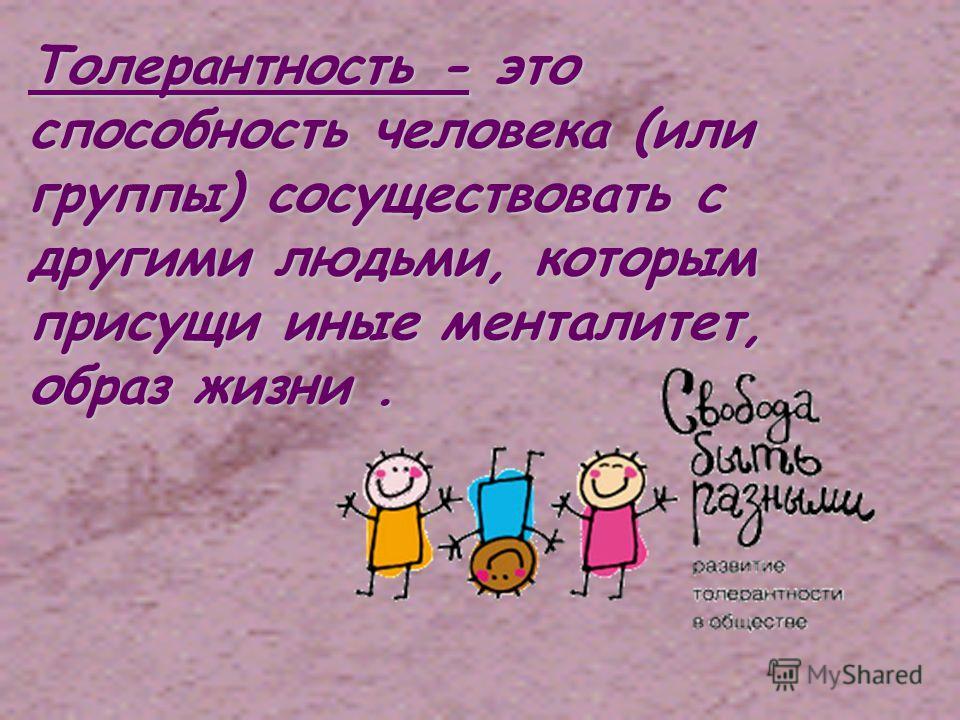 Толерантность - это способность человека (или группы) сосуществовать с другими людьми, которым присущи иные менталитет, образ жизни.