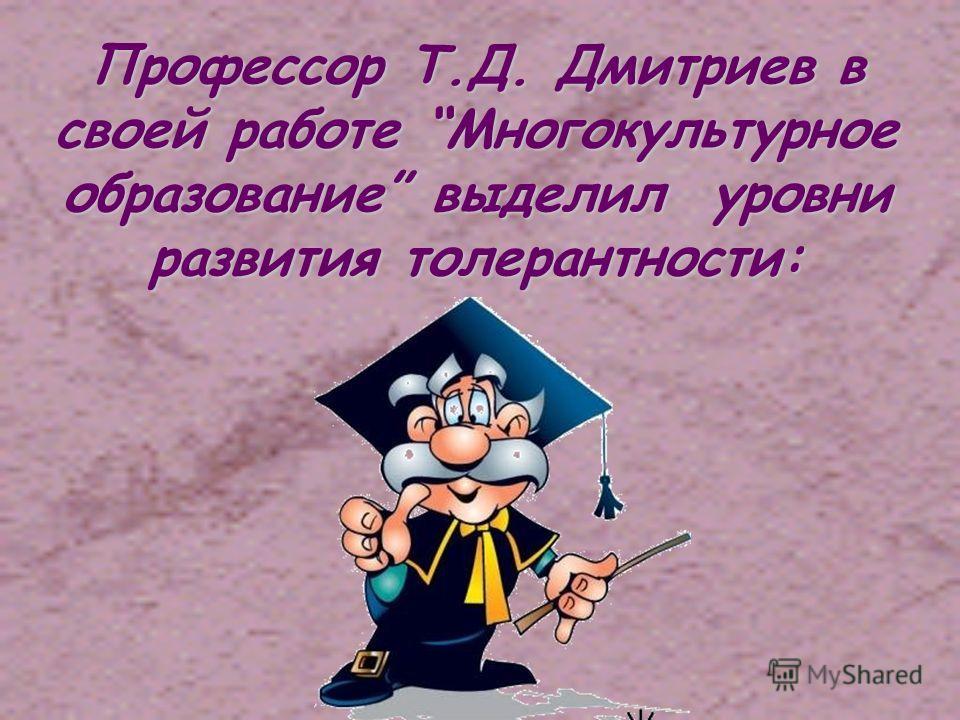 Профессор Т.Д. Дмитриев в своей работе Многокультурное образование выделил уровни развития толерантности: