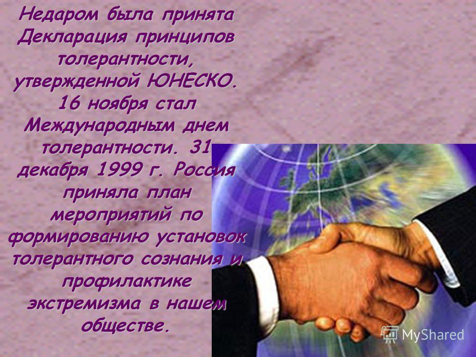 Недаром была принята Декларация принципов толерантности, утвержденной ЮНЕСКО. 16 ноября стал Международным днем толерантности. 31 декабря 1999 г. Россия приняла план мероприятий по формированию установок толерантного сознания и профилактике экстремиз