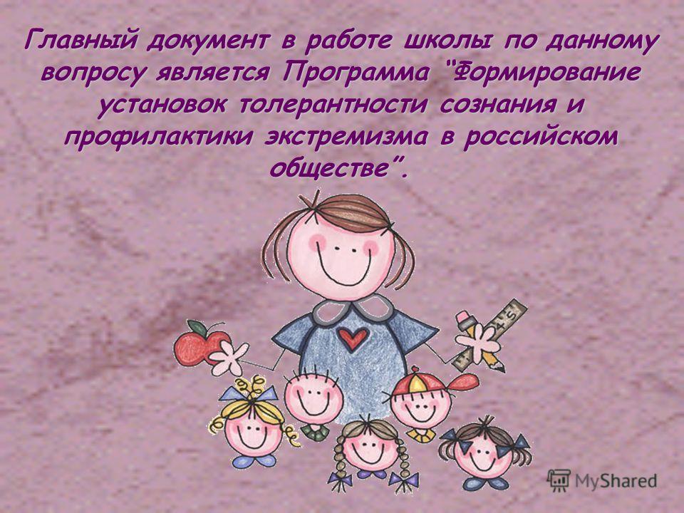 Главный документ в работе школы по данному вопросу является Программа Формирование установок толерантности сознания и профилактики экстремизма в российском обществе.