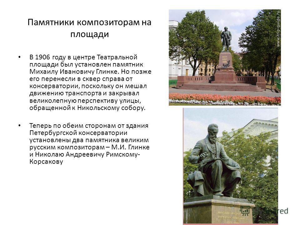 Памятники композиторам на площади В 1906 году в центре Театральной площади был установлен памятник Михаилу Ивановичу Глинке. Но позже его перенесли в сквер справа от консерватории, поскольку он мешал движению транспорта и закрывал великолепную перспе