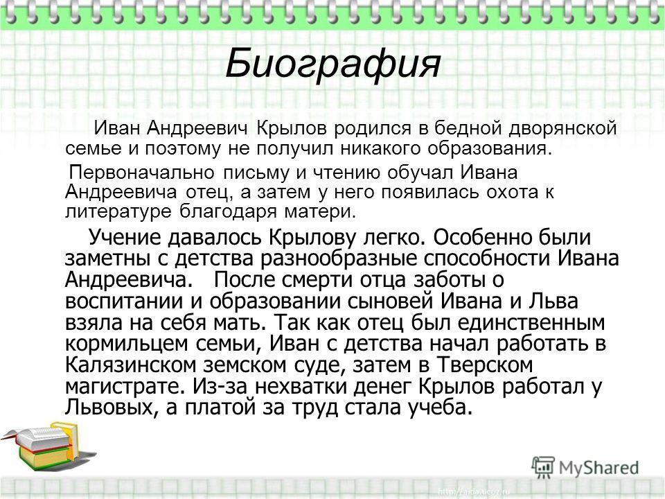 Биография Иван Андреевич Крылов родился в бедной дворянской семье и поэтому не получил никакого образования. Первоначально письму и чтению обучал Ивана Андреевича отец, а затем у него появилась охота к литературе благодаря матери. Учение давалось Кры