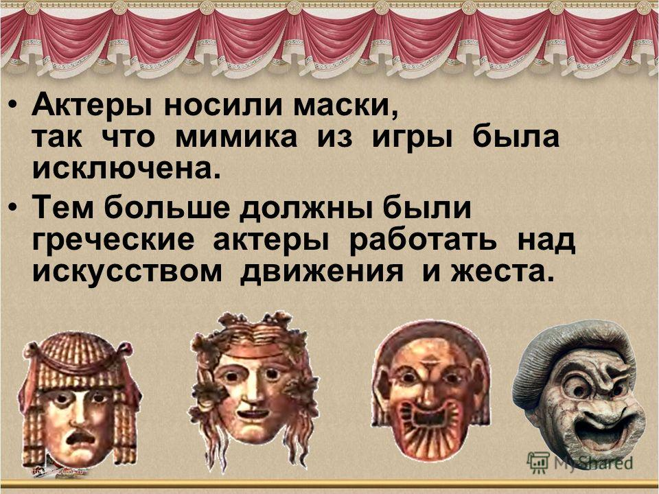 Актеры носили маски, так что мимика из игры была исключена. Тем больше должны были греческие актеры работать над искусством движения и жеста.