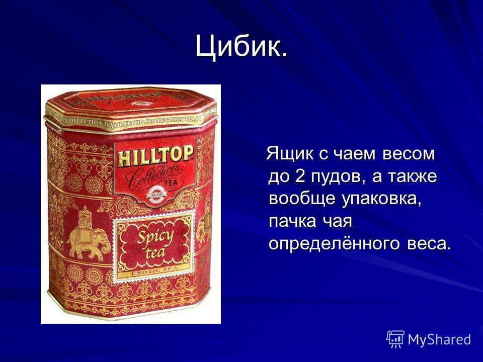 Цибик. Ящик с чаем весом до 2 пудов, а также вообще упаковка, пачка чая определённого веса. Ящик с чаем весом до 2 пудов, а также вообще упаковка, пачка чая определённого веса.