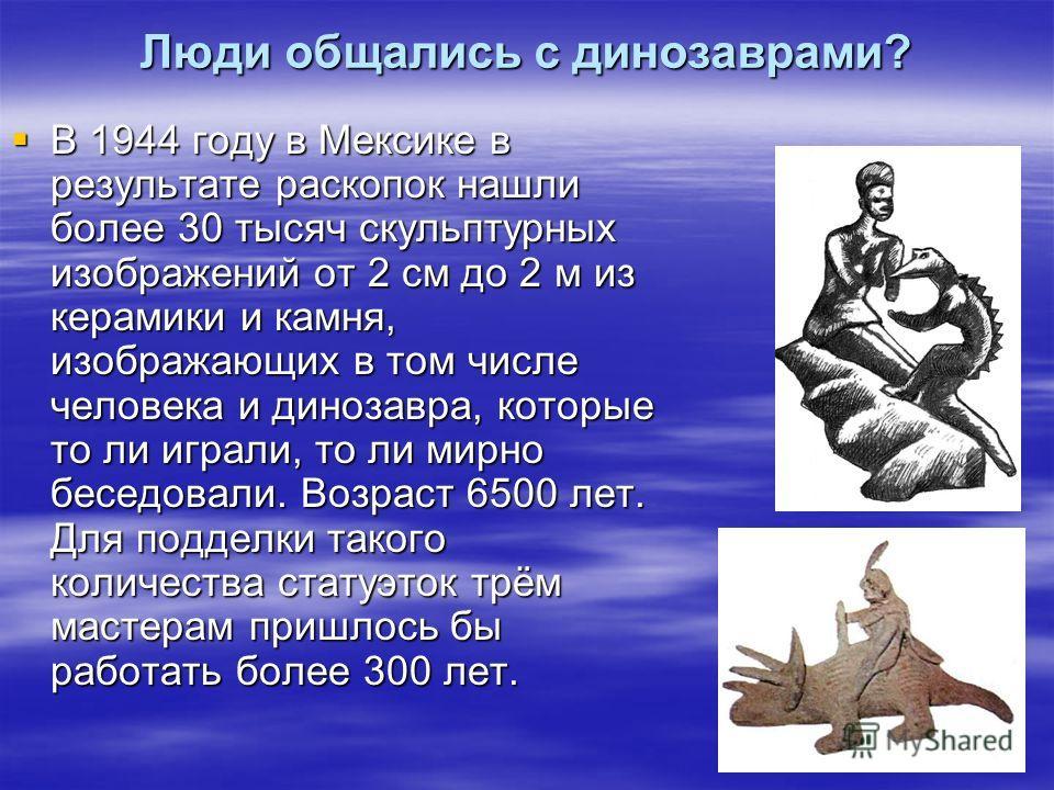Люди общались с динозаврами? В 1944 году в Мексике в результате раскопок нашли более 30 тысяч скульптурных изображений от 2 см до 2 м из керамики и камня, изображающих в том числе человека и динозавра, которые то ли играли, то ли мирно беседовали. Во