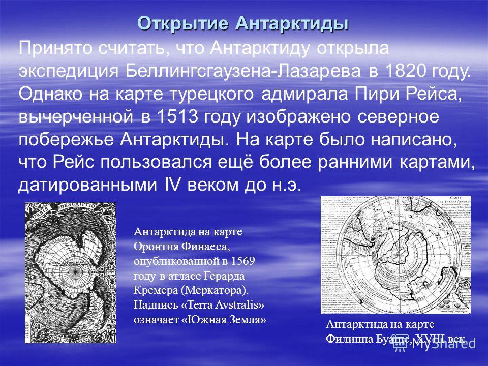 Открытие Антарктиды Антарктида на карте Оронтия Финаеса, опубликованной в 1569 году в атласе Герарда Кремера (Меркатора). Надпись «Terra Avstralis» означает «Южная Земля» Антарктида на карте Филиппа Буаше, XVIII век Принято считать, что Антарктиду от