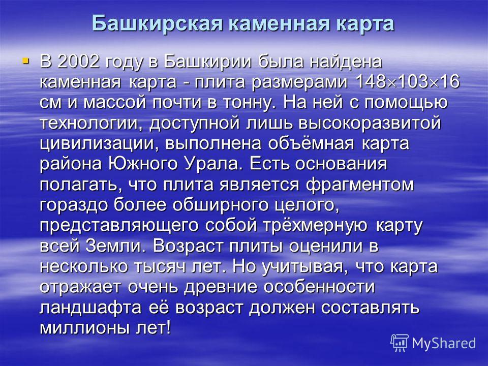 Башкирская каменная карта В 2002 году в Башкирии была найдена каменная карта - плита размерами 148 103 16 см и массой почти в тонну. На ней с помощью технологии, доступной лишь высокоразвитой цивилизации, выполнена объёмная карта района Южного Урала.