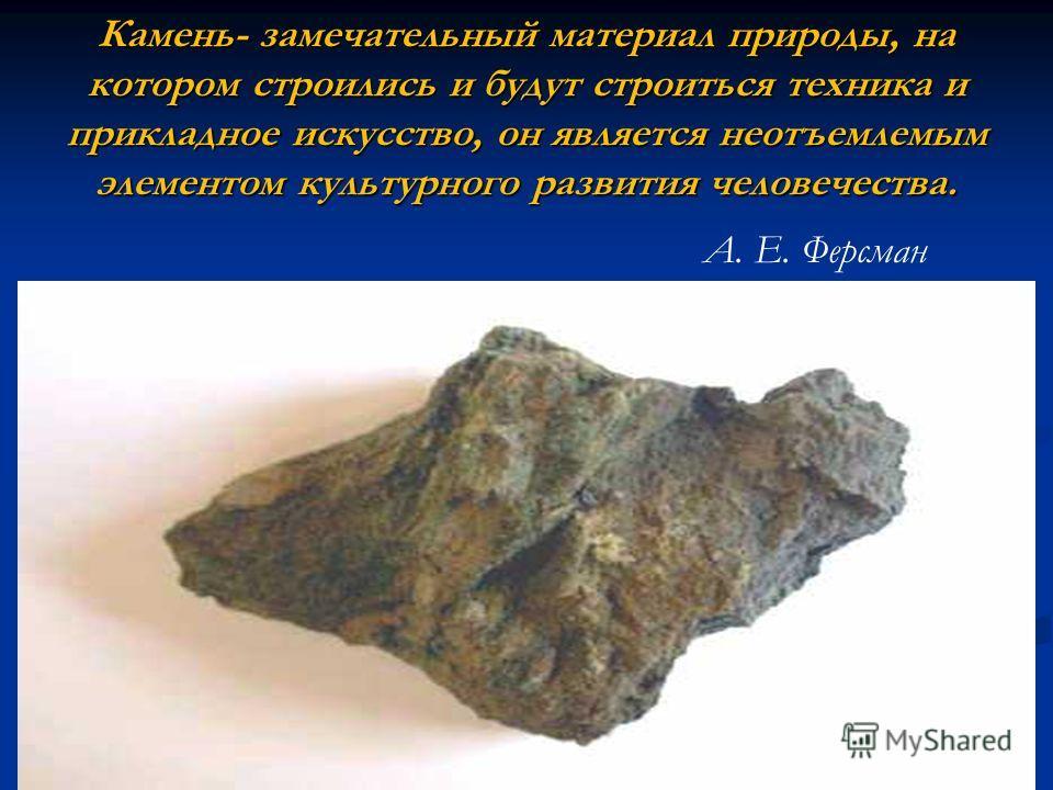 Камень- замечательный материал природы, на котором строились и будут строиться техника и прикладное искусство, он является неотъемлемым элементом культурного развития человечества. А. Е. Ферсман