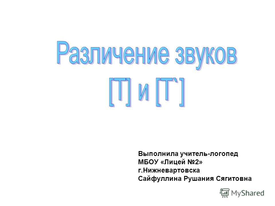 Выполнила учитель-логопед МБОУ «Лицей 2» г.Нижневартовска Сайфуллина Рушания Сягитовна