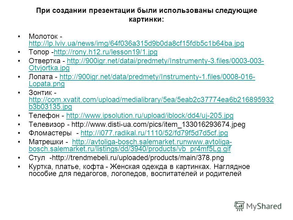 При создании презентации были использованы следующие картинки: Молоток - http://lp.lviv.ua/news/img/64f036a315d9b0da8cf15fdb5c1b64ba.jpg http://lp.lviv.ua/news/img/64f036a315d9b0da8cf15fdb5c1b64ba.jpg Топор -http://rony.h12.ru/lesson19/1.jpghttp://ro