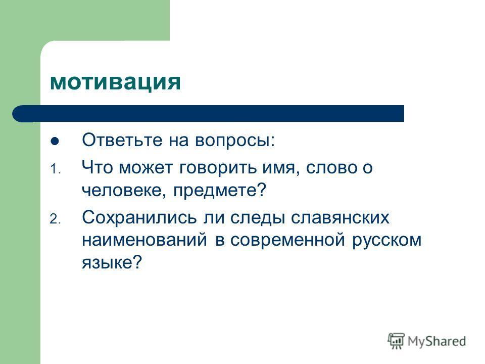 мотивация Ответьте на вопросы: 1. Что может говорить имя, слово о человеке, предмете? 2. Сохранились ли следы славянских наименований в современной русском языке?