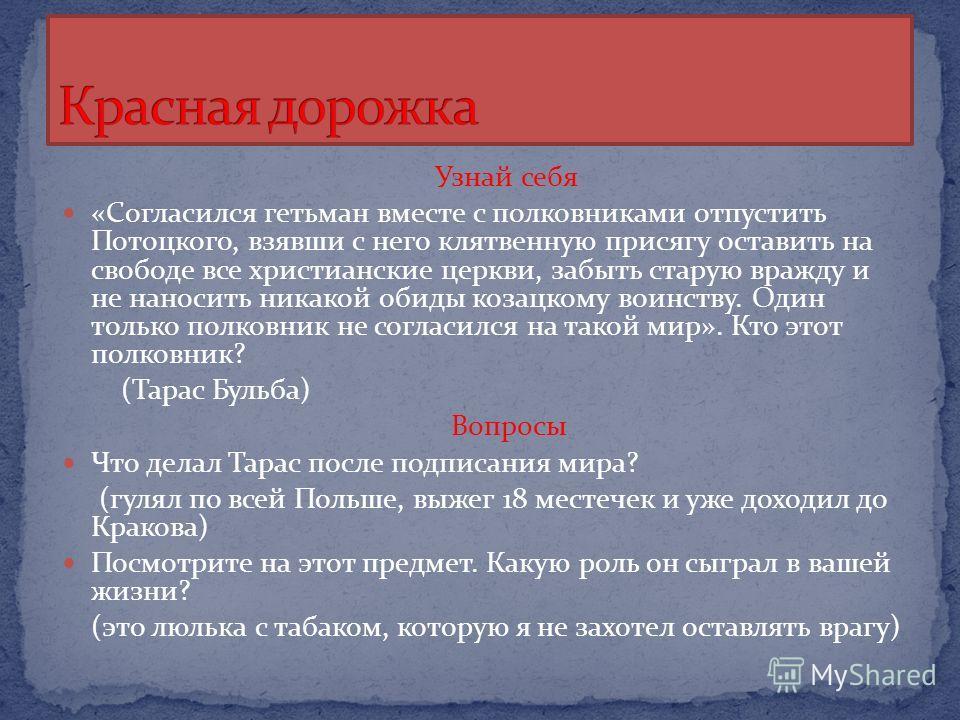 Узнай себя «Согласился гетьман вместе с полковниками отпустить Потоцкого, взявши с него клятвенную присягу оставить на свободе все христианские церкви, забыть старую вражду и не наносить никакой обиды козацкому воинству. Один только полковник не согл