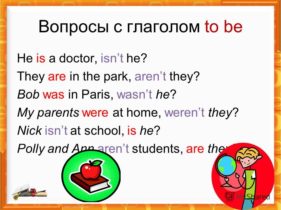 Вопросы с глаголом to be He is a doctor, isnt he? They are in the park, arent they? Bob was in Paris, wasnt he? My parents were at home, werent they? Nick isnt at school, is he? Polly and Ann arent students, are they?